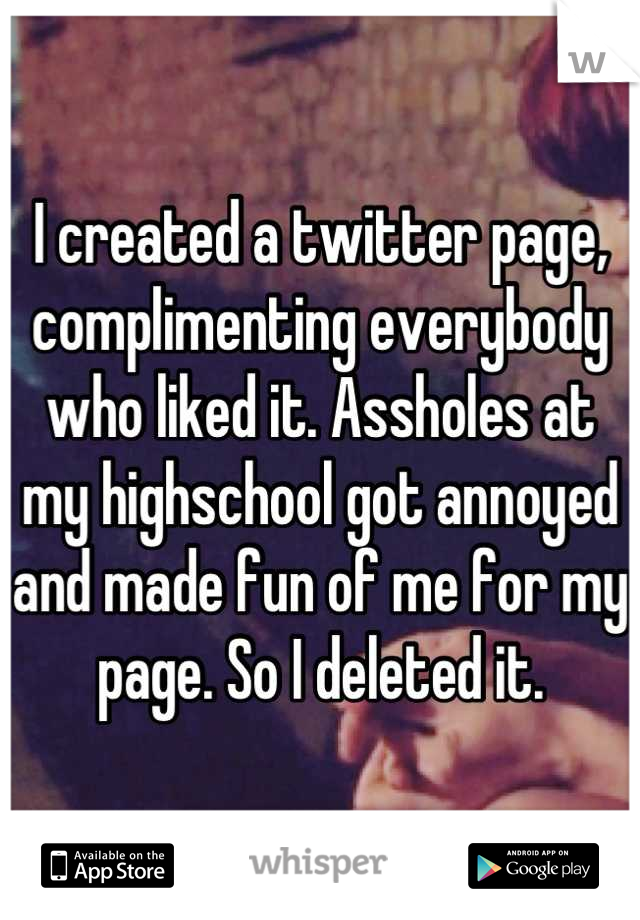 I created a twitter page, complimenting everybody who liked it. Assholes at my highschool got annoyed and made fun of me for my page. So I deleted it.