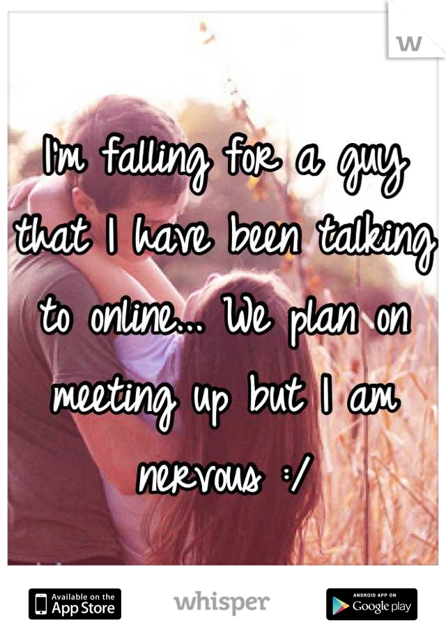 I'm falling for a guy that I have been talking to online... We plan on meeting up but I am nervous :/