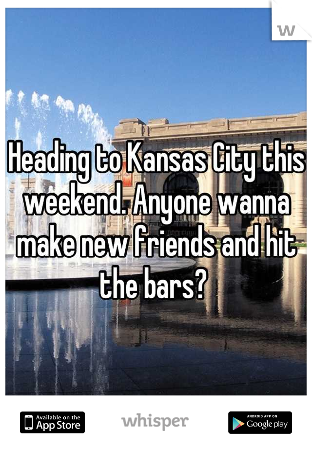 Heading to Kansas City this weekend. Anyone wanna make new friends and hit the bars?