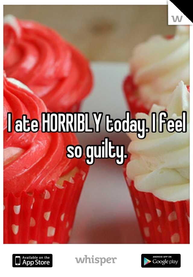 I ate HORRIBLY today. I feel so guilty.