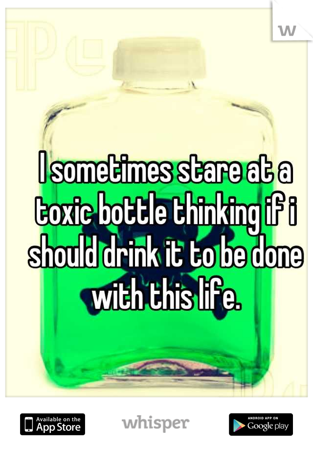 I sometimes stare at a toxic bottle thinking if i should drink it to be done with this life.