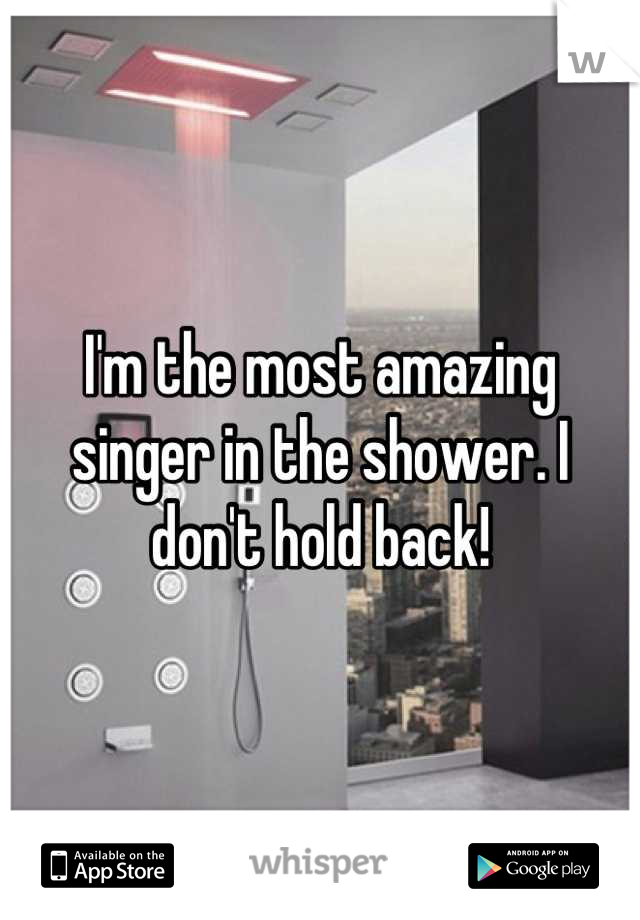 I'm the most amazing singer in the shower. I don't hold back!