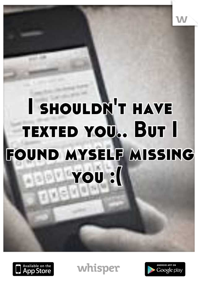 I shouldn't have texted you.. But I found myself missing you :(