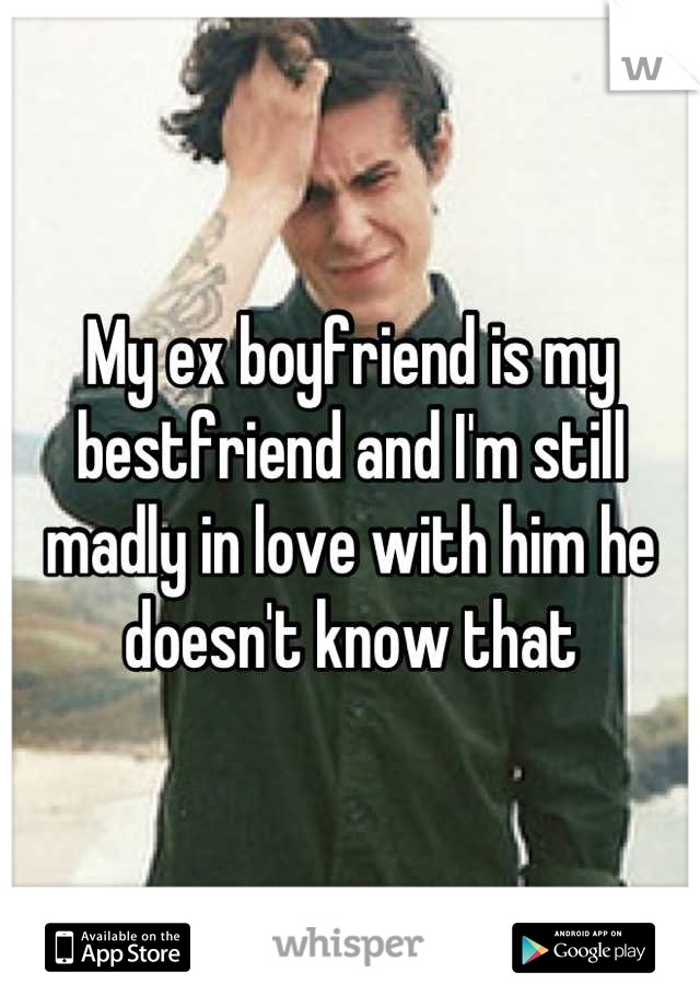 My ex boyfriend is my bestfriend and I'm still madly in love with him he doesn't know that
