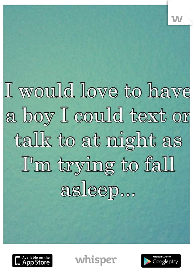 I would love to have a boy I could text or talk to at night as I'm trying to fall asleep...