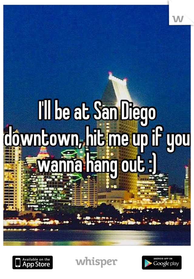 I'll be at San Diego downtown, hit me up if you wanna hang out :)