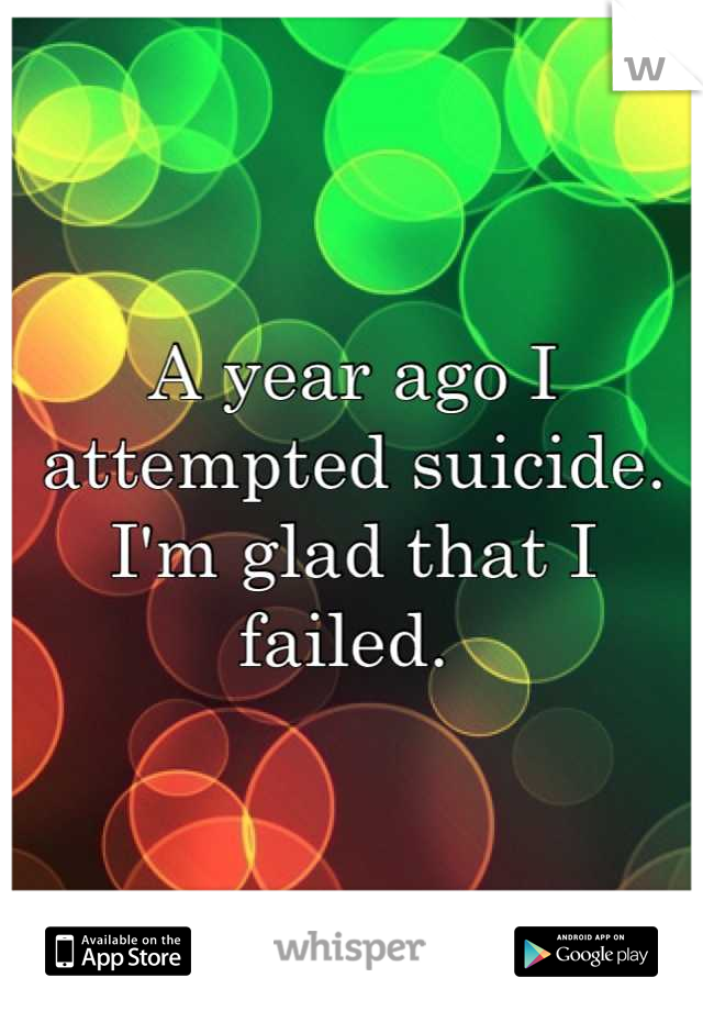 A year ago I attempted suicide. I'm glad that I failed.