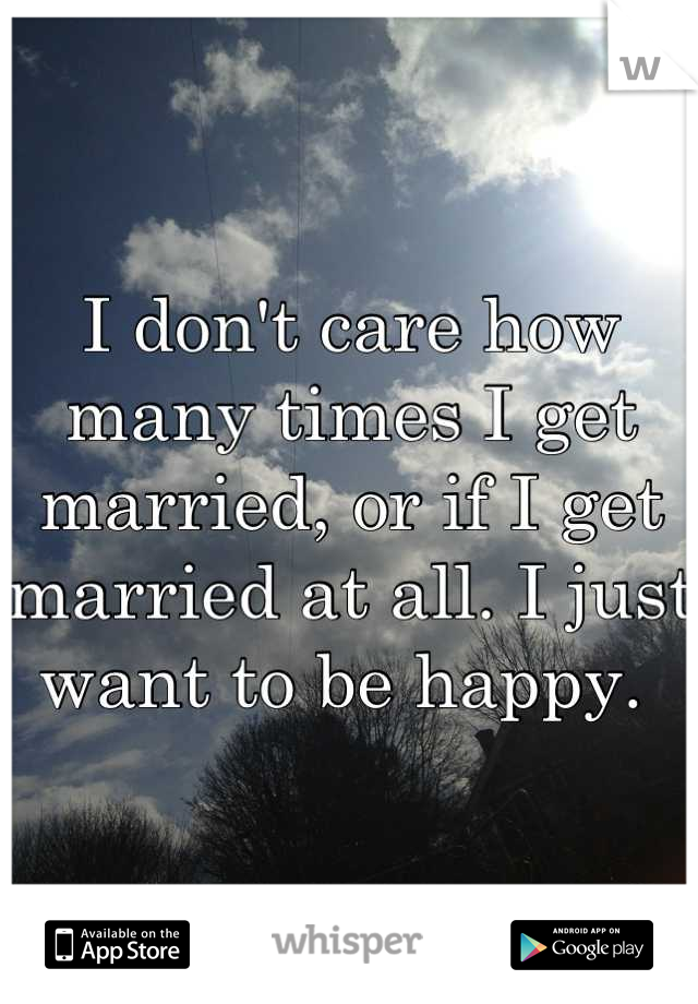 I don't care how many times I get married, or if I get married at all. I just want to be happy.
