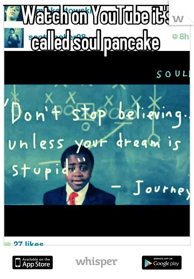 Ha watched this video in school  Watch on YouTube it's called soul pancake