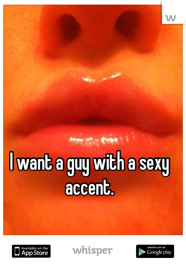 I want a guy with a sexy accent.