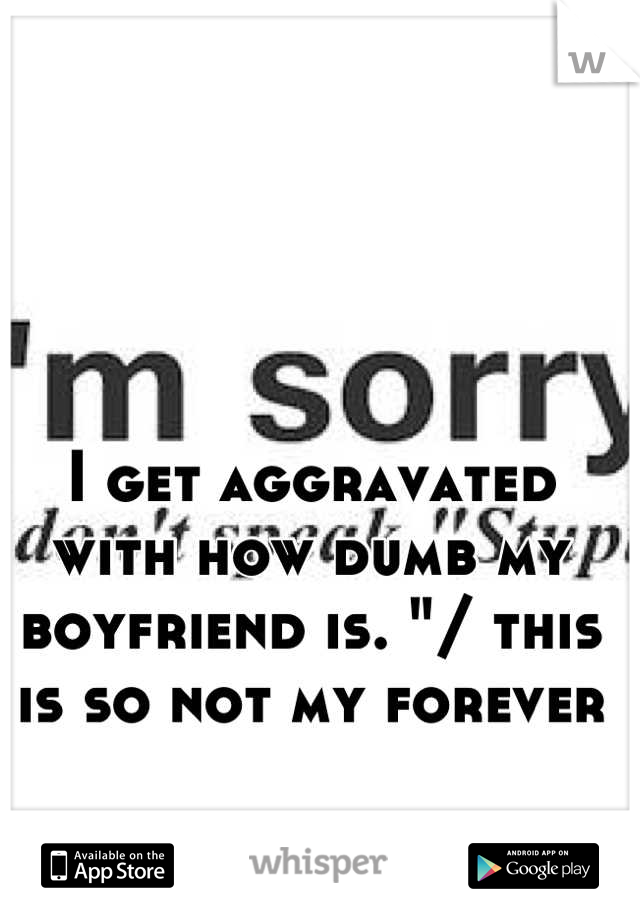 """I get aggravated with how dumb my boyfriend is. """"/ this is so not my forever"""