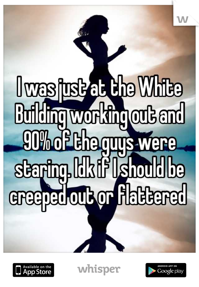 I was just at the White Building working out and 90% of the guys were staring. Idk if I should be creeped out or flattered