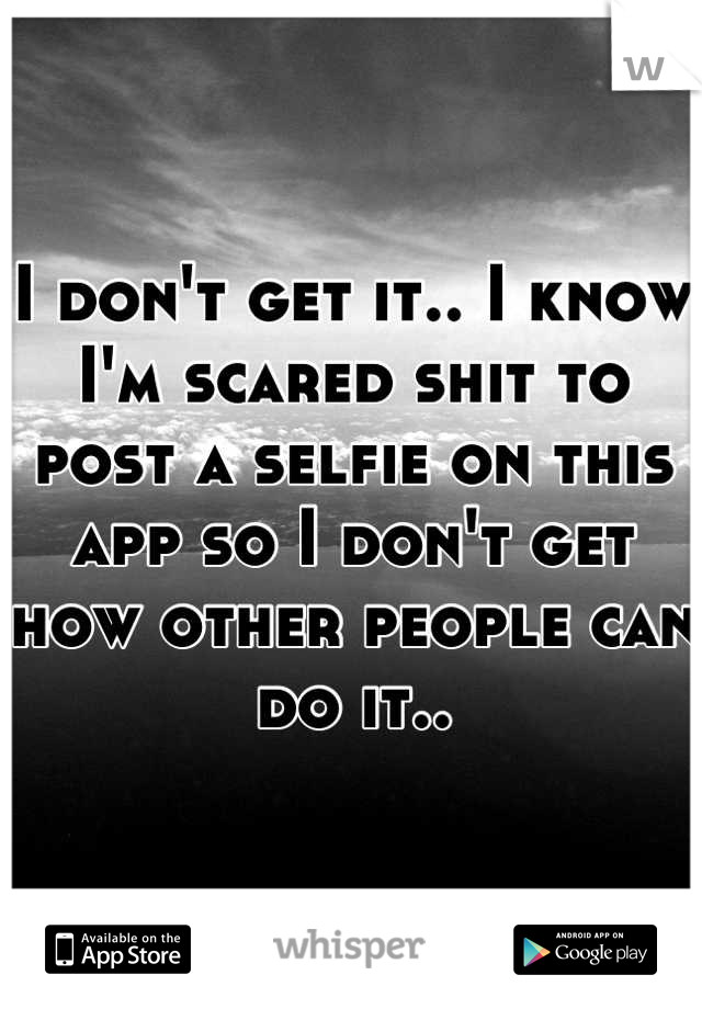 I don't get it.. I know I'm scared shit to post a selfie on this app so I don't get how other people can do it..
