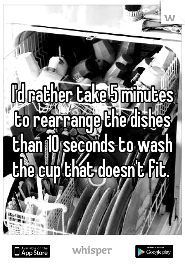 I'd rather take 5 minutes to rearrange the dishes than 10 seconds to wash the cup that doesn't fit.