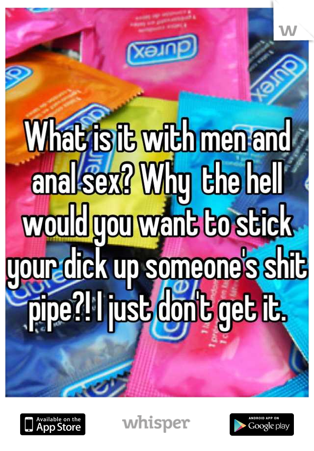 What is it with men and anal sex? Why  the hell would you want to stick your dick up someone's shit pipe?! I just don't get it.