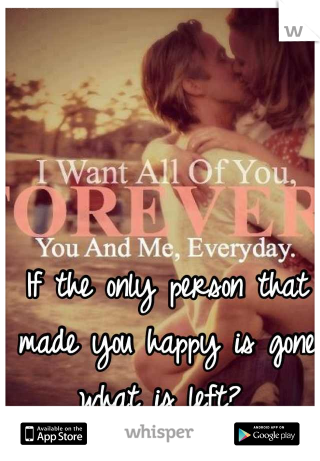 If the only person that made you happy is gone what is left?