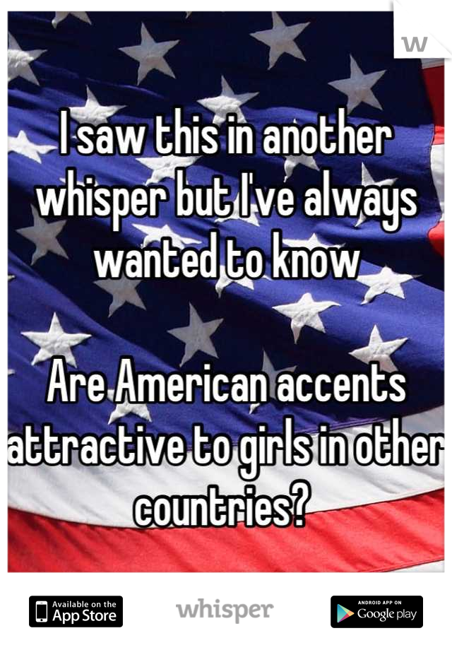 I saw this in another whisper but I've always wanted to know  Are American accents attractive to girls in other countries?