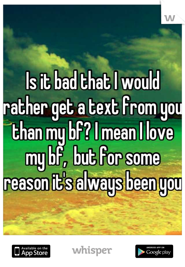 Is it bad that I would rather get a text from you than my bf? I mean I love my bf,  but for some reason it's always been you