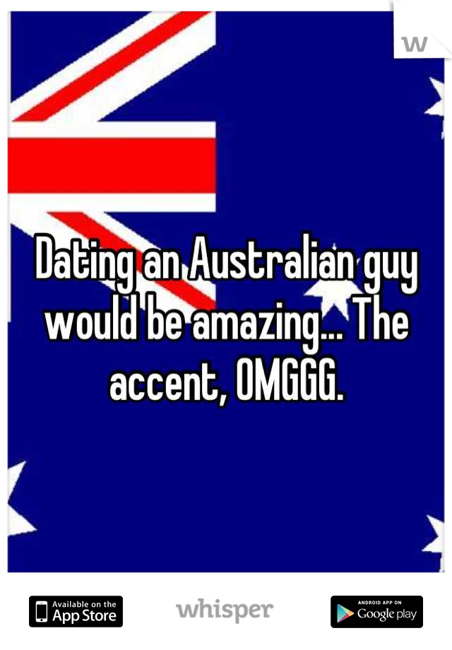 Dating an Australian guy would be amazing... The accent, OMGGG.