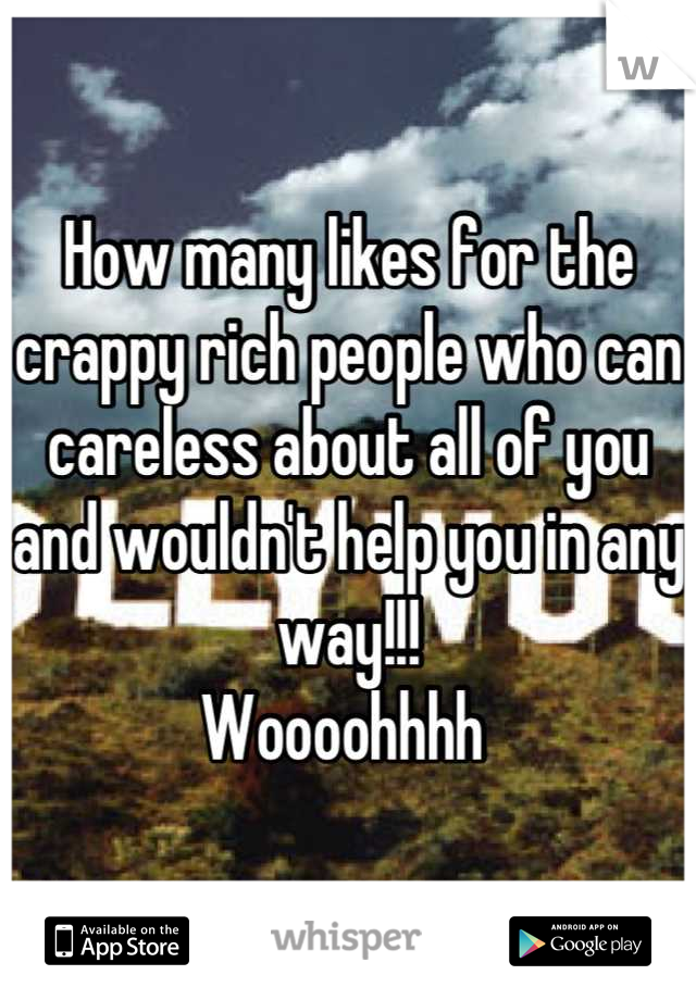 How many likes for the crappy rich people who can careless about all of you and wouldn't help you in any way!!!  Woooohhhh