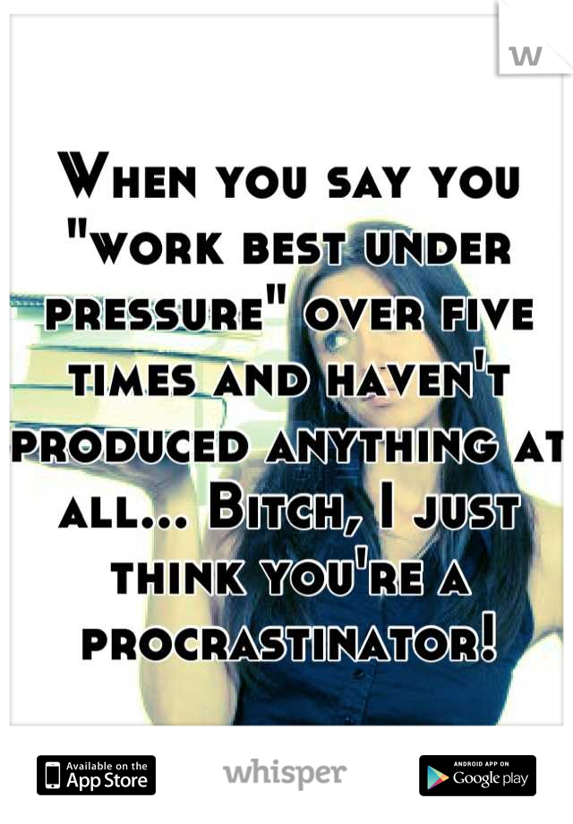 """When you say you """"work best under pressure"""" over five times and haven't produced anything at all... Bitch, I just think you're a procrastinator!"""