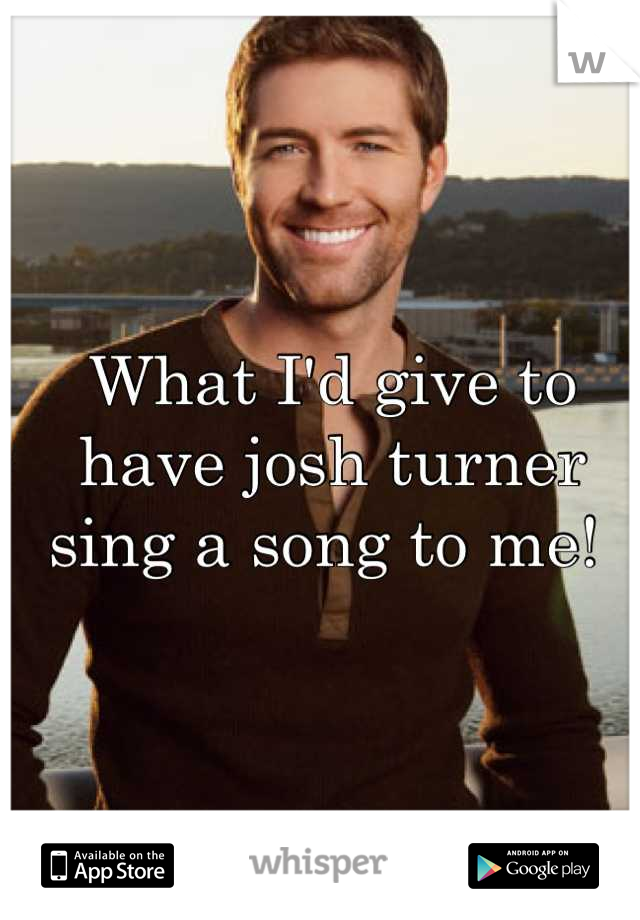 What I'd give to have josh turner sing a song to me!