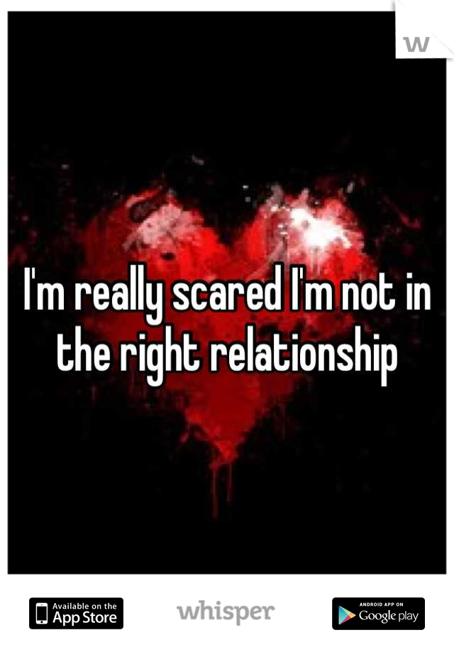 I'm really scared I'm not in the right relationship