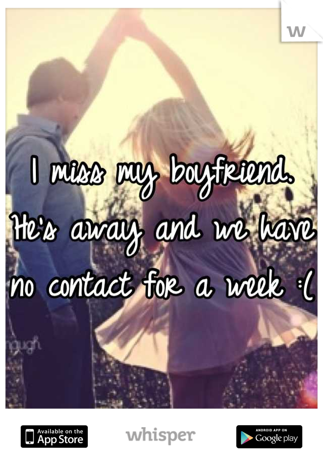 I miss my boyfriend. He's away and we have no contact for a week :(