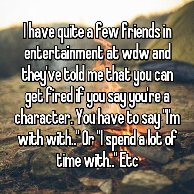 "I have quite a few friends in entertainment at wdw and they've told me that you can get fired if you say you're a character. You have to say ""I'm with with.."" Or ""I spend a lot of time with.."" Etc"