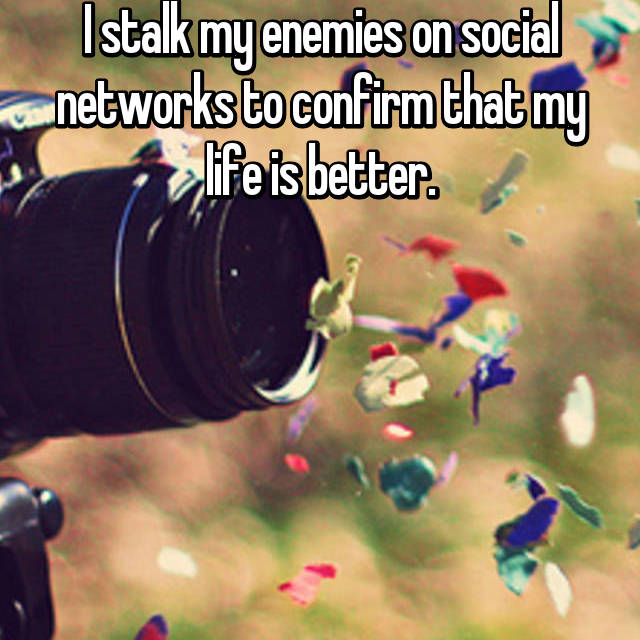 I stalk my enemies on social networks to confirm that my life is better.