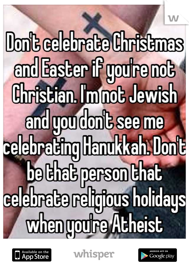 t celebrate Christmas and Easter if you're not Christian. I'm not ...