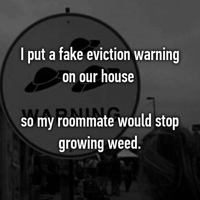 I put a fake eviction warning on our house   so my roommate would stop growing weed.