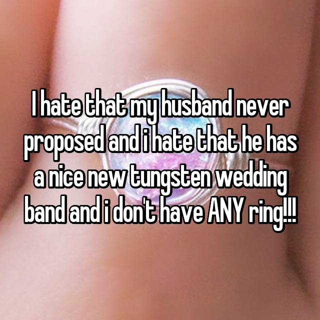 I hate that my husband never proposed and i hate that he has a nice new tungsten wedding band and i don't have ANY ring!!!