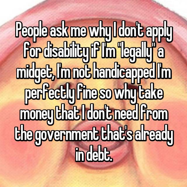 "People ask me why I don't apply for disability if I'm ""legally"" a midget, I'm not handicapped I'm perfectly fine so why take money that I don't need from the government that's already in debt."