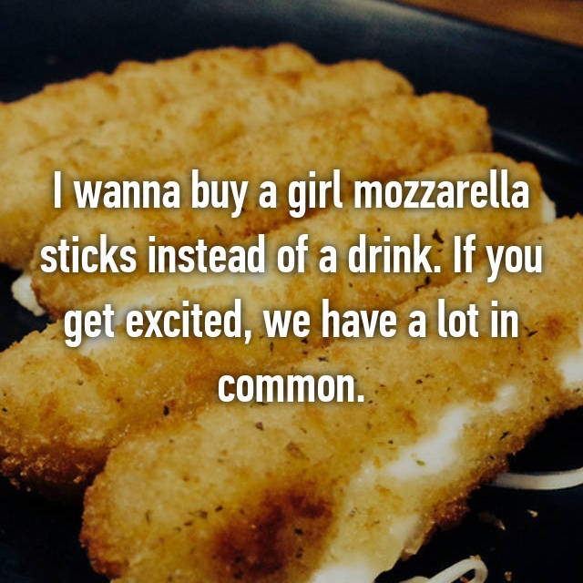 I wanna buy a girl mozzarella sticks instead of a drink. If you get excited, we have a lot in common.