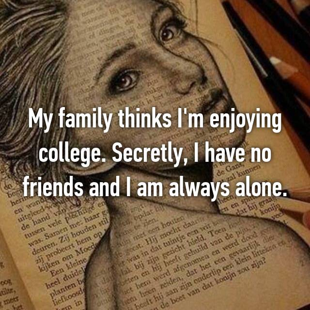 My family thinks I'm enjoying college. Secretly, I have no friends and I am always alone.