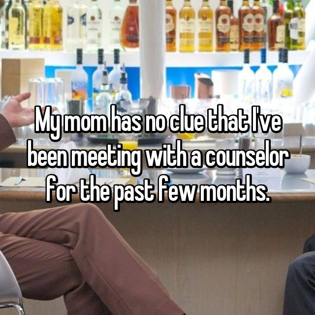 My mom has no clue that I've been meeting with a counselor for the past few months.