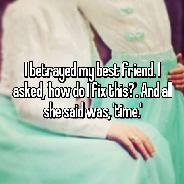 I betrayed my best friend. I asked, 'how do I fix this?'. And all she said was, 'time.'