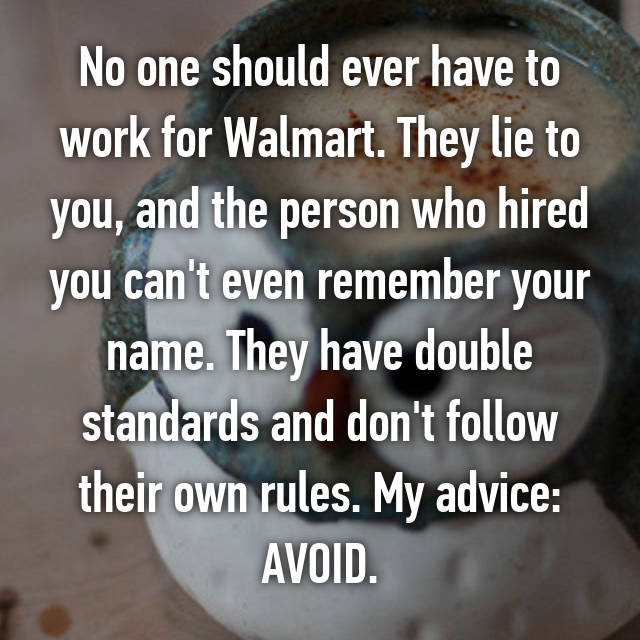No one should ever have to work for Walmart. They lie to you, and the person who hired you can't even remember your name. They have double standards and don't follow their own rules. My advice: AVOID.