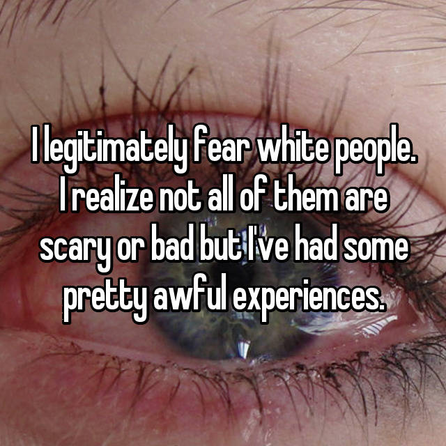I legitimately fear white people. I realize not all of them are scary or bad but I've had some pretty awful experiences.