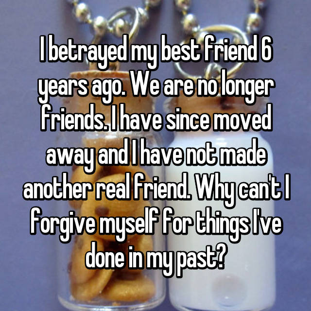 I betrayed my best friend 6 years ago. We are no longer friends. I have since moved away and I have not made another real friend. Why can't I forgive myself for things I've done in my past?