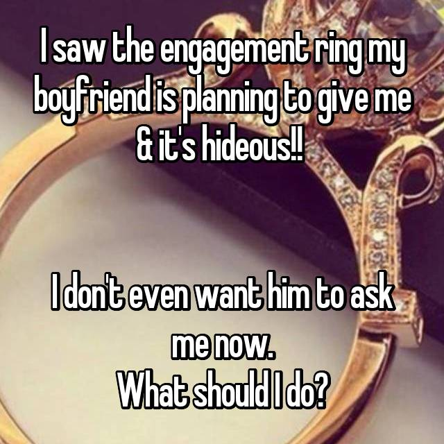 I saw the engagement ring my boyfriend is planning to give me & it's hideous!!    I don't even want him to ask me now. What should I do?