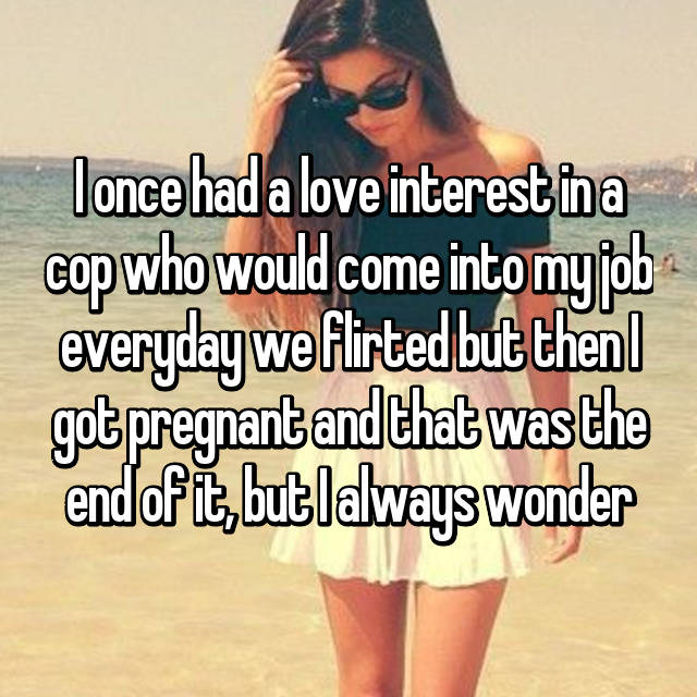 I once had a love interest in a cop who would come into my job everyday we flirted but then I got pregnant and that was the end of it, but I always wonder