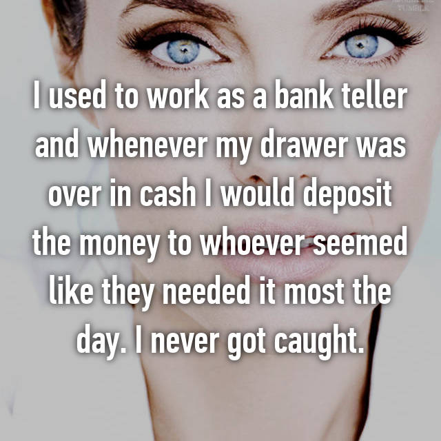 I used to work as a bank teller and whenever my drawer was over in cash I would deposit the money to whoever seemed like they needed it most the day. I never got caught.