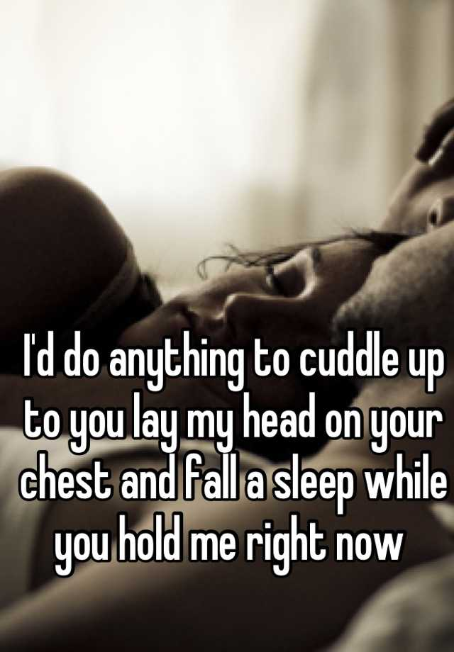 Cuddle Up Quotes: I'd Do Anything To Cuddle Up To You Lay My Head On Your