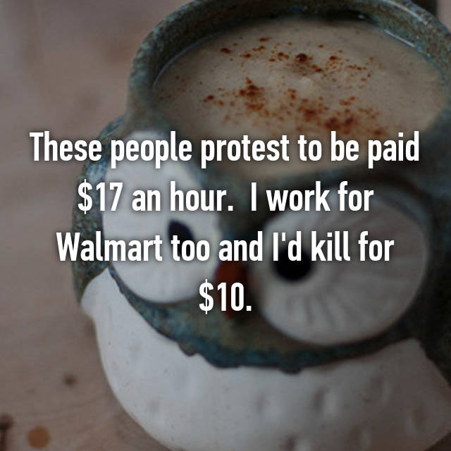 These people protest to be paid $17 an hour.  I work for Walmart too and I'd kill for $10.