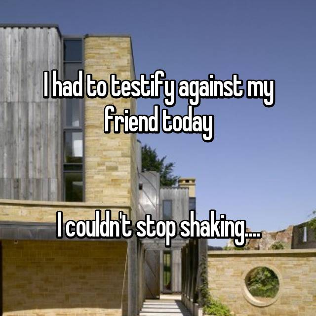 I had to testify against my friend today   I couldn't stop shaking....