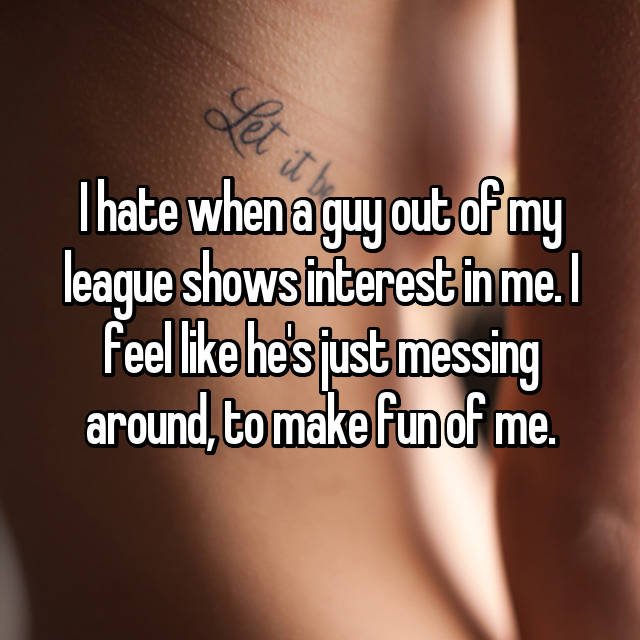 I hate when a guy out of my league shows interest in me. I feel like he's just messing around, to make fun of me.