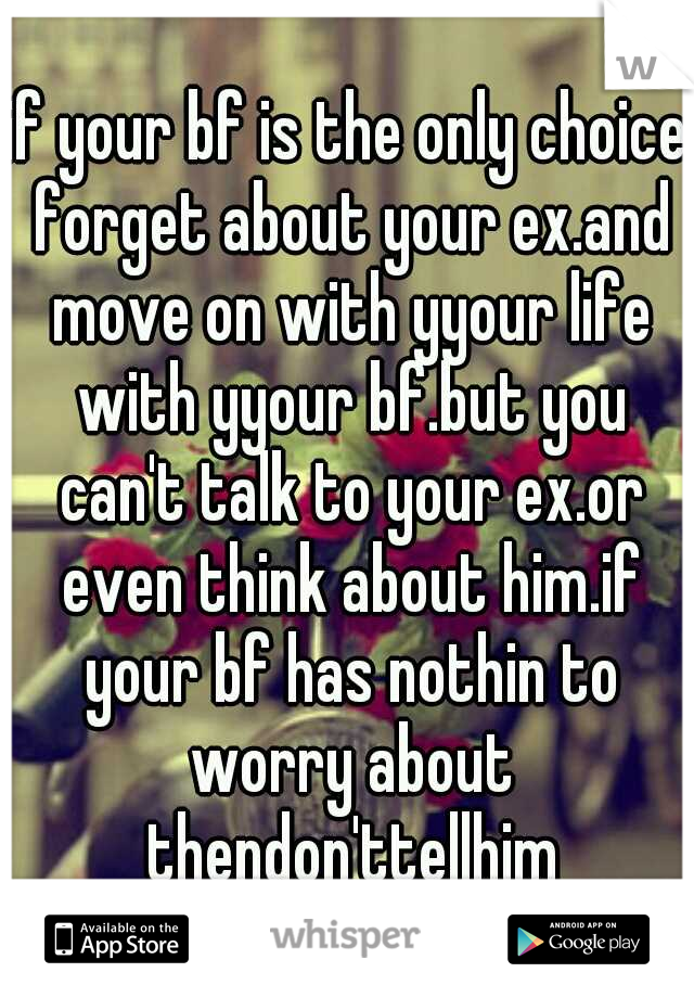 if your bf is the only choice forget about your ex.and move on with