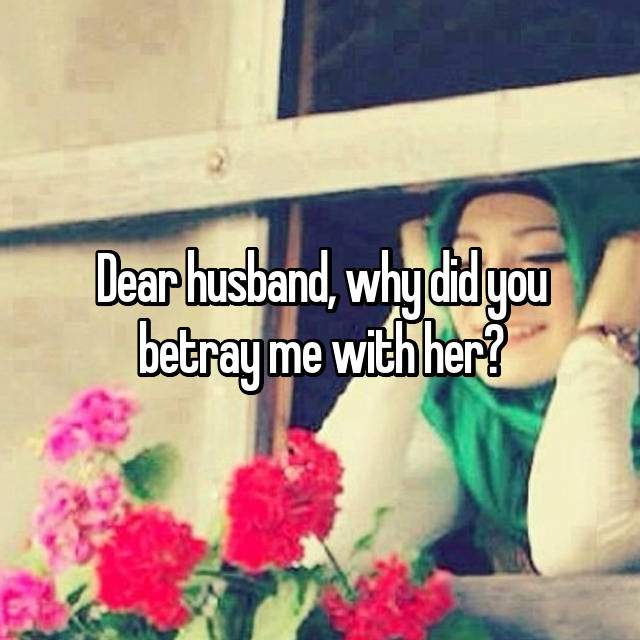 Dear husband, why did you betray me with her?